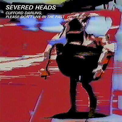 Severed Heads - Clifford Darling, Please Don't Live In The Past
