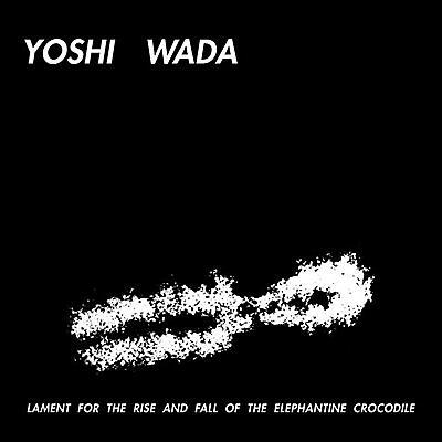 Yoshi Wada - Lament For The Rise And Fall Of The Elephantine Crocodile