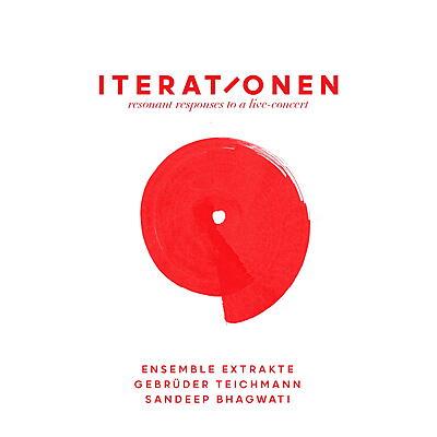 Gebrüder Teichmann, Ensemble Extrakte, Sandeep Bhagwati - Iterationen - Resonant Responses To A Live Concert