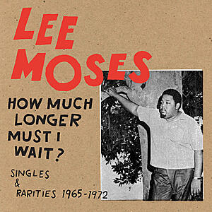 Lee Moses - How Much Longer Must I Wait? (Singles & Rarities 1965-1972)