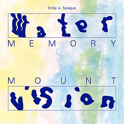 Emily A. Sprague - Water Memory / Mount Vision