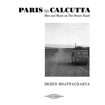 Deben Bhattacharya - Paris To Calcutta: Men And Music On The Desert Roads