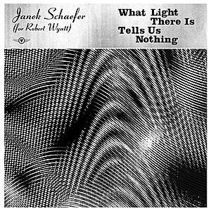 Janek Schaefer - What Light There Is Tells Us Nothing (For Robert Wyatt)