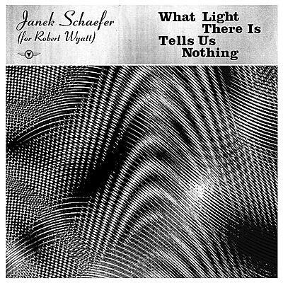 Janek Schaefer - What Light There Is Tells Us Nothing (For Robert Wyatt)
